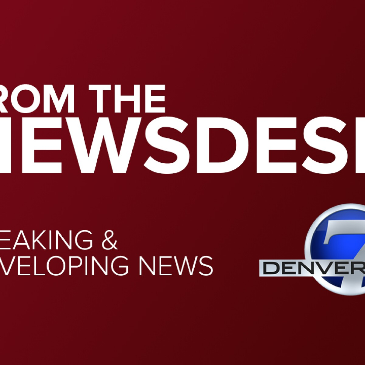 From The Denver7 News Desk: Breaking And Developing News