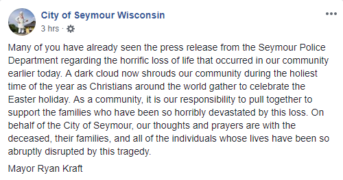 Statement on Facebook: Many of you have already seen the press release from the Seymour Police Department regarding the horrific loss of life that occurred in our community earlier today. A dark cloud now shrouds our community during the holiest time of the year as Christians around the world gather to celebrate the Easter holiday. As a community, it is our responsibility to pull together to support the families who have been so horribly devastated by this loss. On behalf of the City of Seymour, our thoughts and prayers are with the deceased, their families, and all of the individuals whose lives have been so abruptly disrupted by this tragedy.  Mayor Ryan Kraft